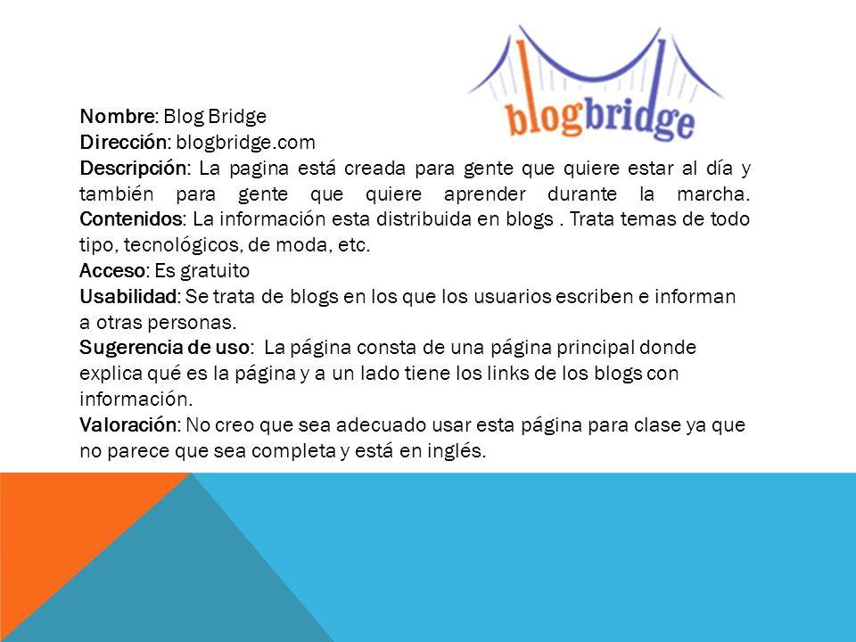 Nombre: Bloglines Dirección: bloglines.com Descripción: Es una página creada para estar al día sobre un tipo de noticias elegidas por el usuario Contenidos: Tiene una sola página donde puedes desplegar las diferentes noticias y elegir la que ver.