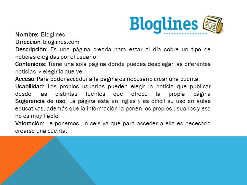 Nombre: Bloglines Dirección: bloglines.com Descripción: Es una página creada para estar al día sobre un tipo de noticias elegidas por el usuario Conte