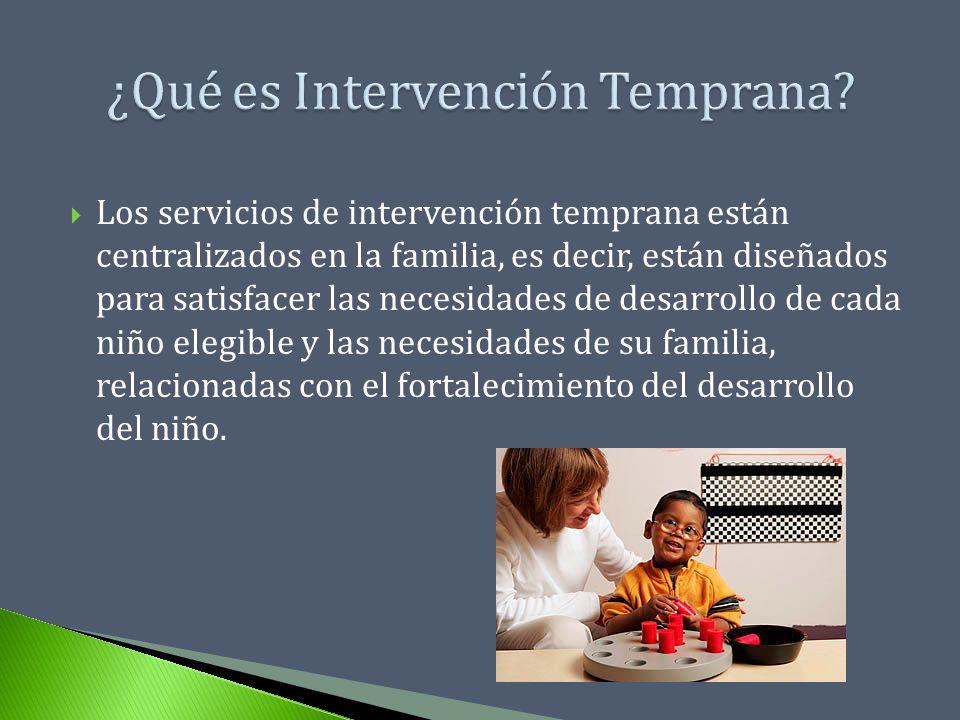 Los servicios de intervención temprana están centralizados en la familia, es decir, están diseñados para satisfacer las necesidades de desarrollo de c