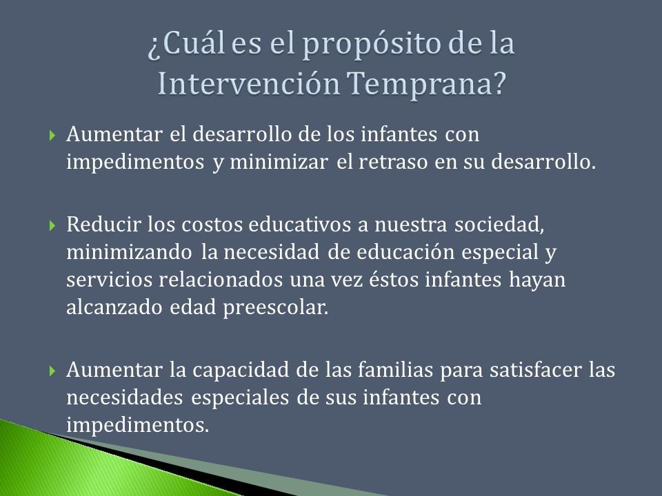 Aumentar el desarrollo de los infantes con impedimentos y minimizar el retraso en su desarrollo. Reducir los costos educativos a nuestra sociedad, min
