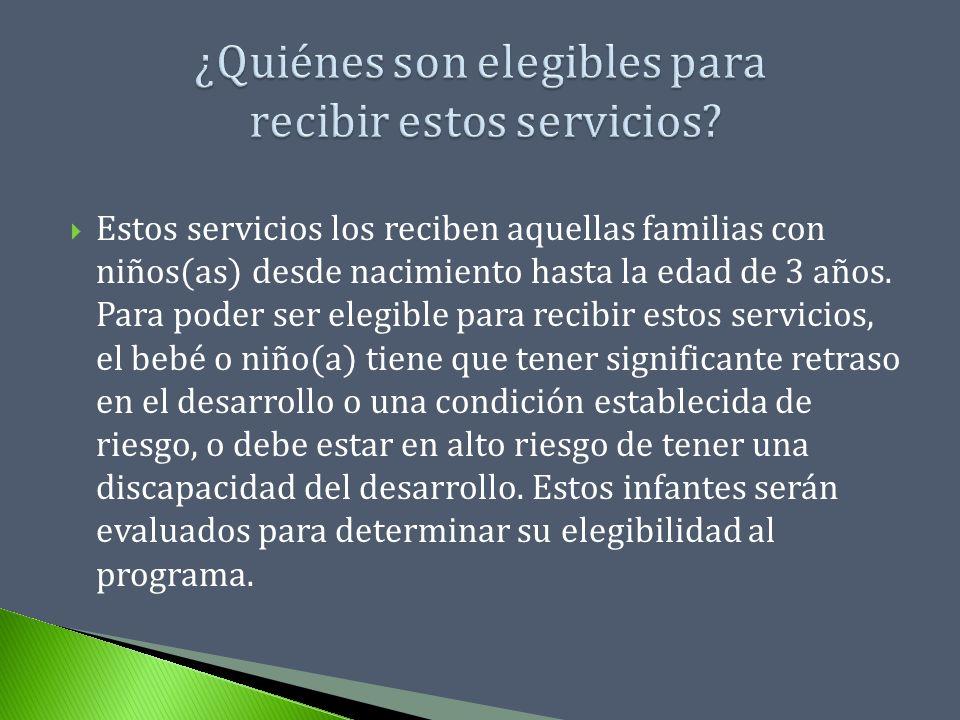 Estos servicios los reciben aquellas familias con niños(as) desde nacimiento hasta la edad de 3 años. Para poder ser elegible para recibir estos servi