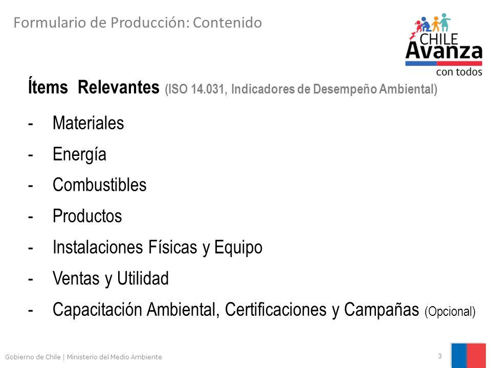 Gobierno de Chile | Ministerio del Medio Ambiente 3 Formulario de Producción: Contenido Ítems Relevantes (ISO 14.031, Indicadores de Desempeño Ambiental) -Materiales -Energía -Combustibles -Productos -Instalaciones Físicas y Equipo -Ventas y Utilidad -Capacitación Ambiental, Certificaciones y Campañas (Opcional)