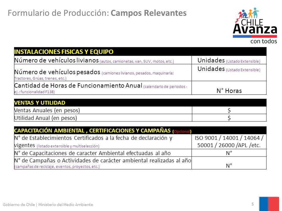 Gobierno de Chile | Ministerio del Medio Ambiente 5 Formulario de Producción: Campos Relevantes INSTALACIONES FISICAS Y EQUIPO Número de vehículos livianos (autos, camionetas, van, SUV, motos, etc.) Unidades (Listado Extensible) Número de vehículos pesados (camiones livianos, pesados, maquinaría: Tractores, Grúas, trenes, etc.) Unidades (Listado Extensible) Cantidad de Horas de Funcionamiento Anual (calendario de periodos - ej.: funcionalidad F138) N° Horas VENTAS Y UTILIDAD Ventas Anuales (en pesos)$ Utilidad Anual (en pesos)$ CAPACITACIÓN AMBIENTAL, CERTIFICACIONES Y CAMPAÑAS (Opcional) N° de Establecimientos Certificados a la fecha de declaración y vigentes (listado extensible y multiselección) ISO 9001 / 14001 / 14064 / 50001 / 26000 /APL /etc.