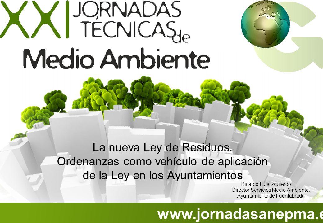 www.jornadasanepma.es La nueva Ley de Residuos. Ordenanzas como vehículo de aplicación de la Ley en los Ayuntamientos Ricardo Luis Izquierdo Director