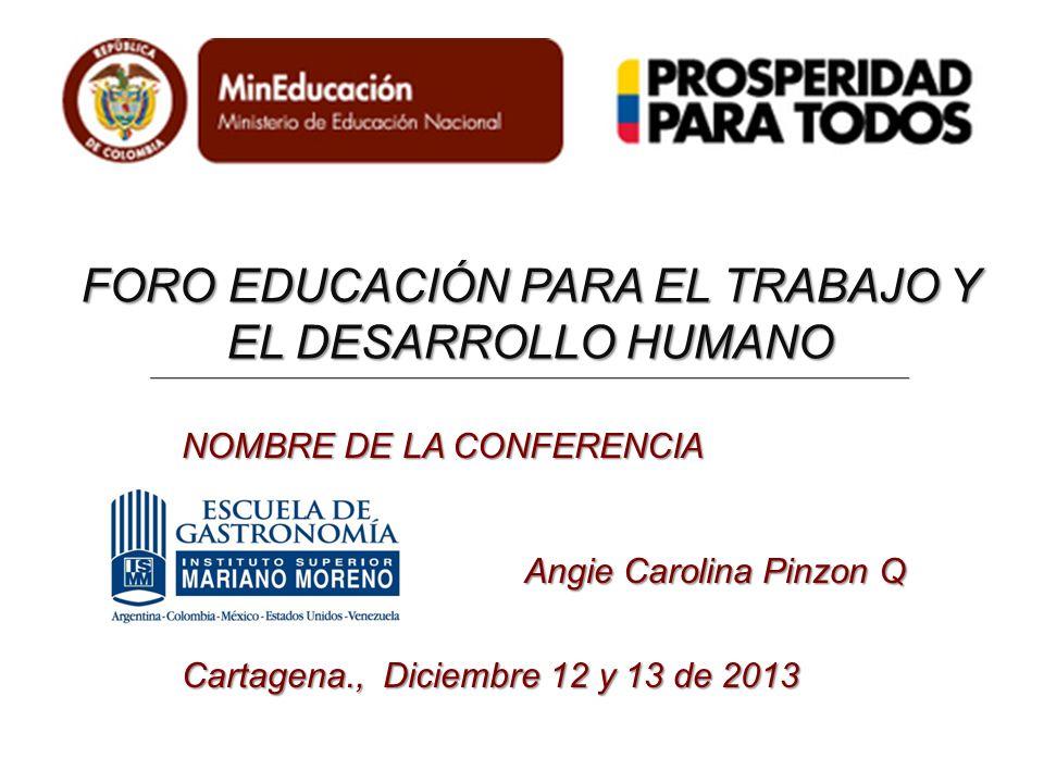 FORO EDUCACIÓN PARA EL TRABAJO Y EL DESARROLLO HUMANO NOMBRE DE LA CONFERENCIA Angie Carolina Pinzon Q Cartagena., Diciembre 12 y 13 de 2013