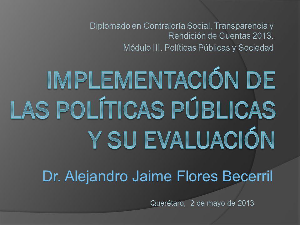 Diplomado en Contraloría Social, Transparencia y Rendición de Cuentas 2013. Módulo III. Políticas Públicas y Sociedad Querétaro, 2 de mayo de 2013 Dr.