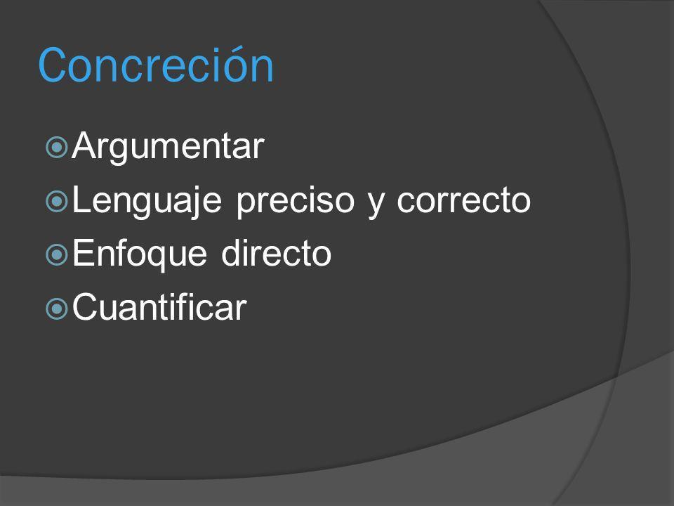 Concreción Argumentar Lenguaje preciso y correcto Enfoque directo Cuantificar