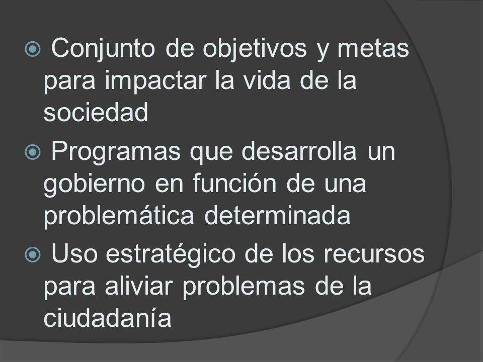 Conjunto de objetivos y metas para impactar la vida de la sociedad Programas que desarrolla un gobierno en función de una problemática determinada Uso