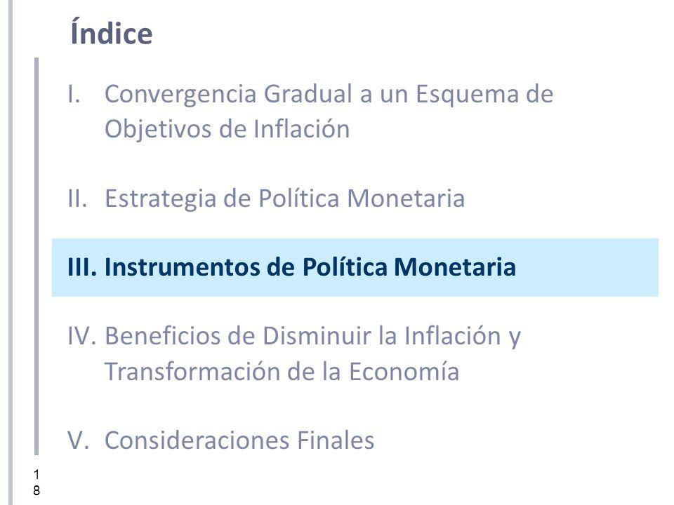 18 I.Convergencia Gradual a un Esquema de Objetivos de Inflación II.Estrategia de Política Monetaria III.Instrumentos de Política Monetaria IV.Benefic