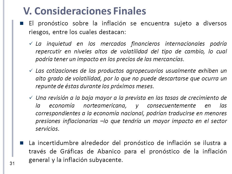 31 V. Consideraciones Finales El pronóstico sobre la inflación se encuentra sujeto a diversos riesgos, entre los cuales destacan: La inquietud en los