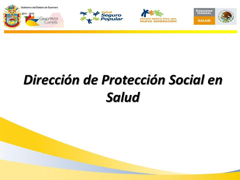Secretaría de Salud Dirección de Protección Social en Salud Gobierno del Estado de Guerrero 2011 - 2015 2011 - 2015