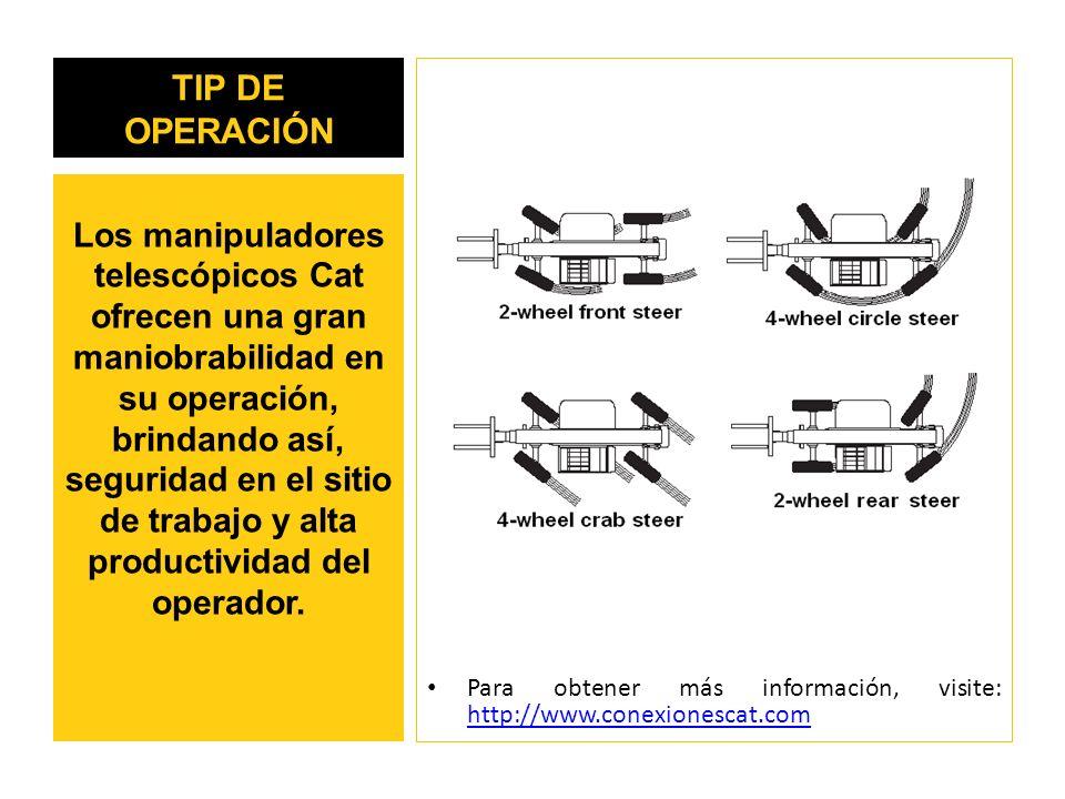 TIP DE OPERACIÓN Para obtener más información, visite: http://www.conexionescat.com http://www.conexionescat.com Los manipuladores telescópicos Cat ofrecen una gran maniobrabilidad en su operación, brindando así, seguridad en el sitio de trabajo y alta productividad del operador.