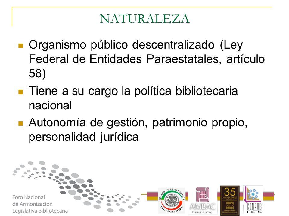 NATURALEZA Organismo público descentralizado (Ley Federal de Entidades Paraestatales, artículo 58) Tiene a su cargo la política bibliotecaria nacional