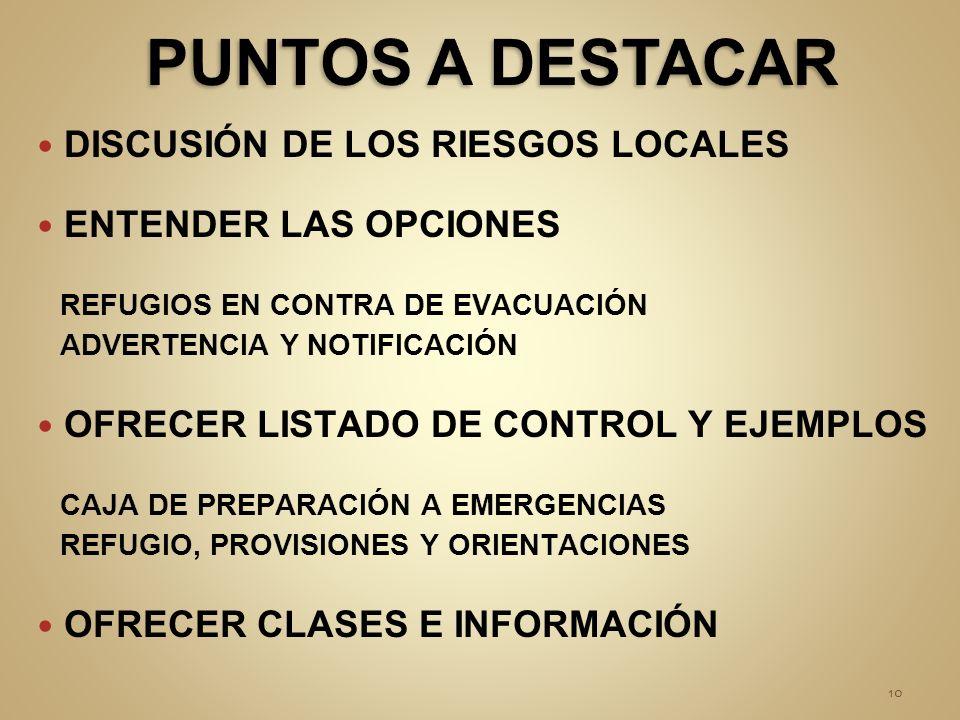 DISCUSIÓN DE LOS RIESGOS LOCALES ENTENDER LAS OPCIONES REFUGIOS EN CONTRA DE EVACUACIÓN ADVERTENCIA Y NOTIFICACIÓN OFRECER LISTADO DE CONTROL Y EJEMPLOS CAJA DE PREPARACIÓN A EMERGENCIAS REFUGIO, PROVISIONES Y ORIENTACIONES OFRECER CLASES E INFORMACIÓN 10