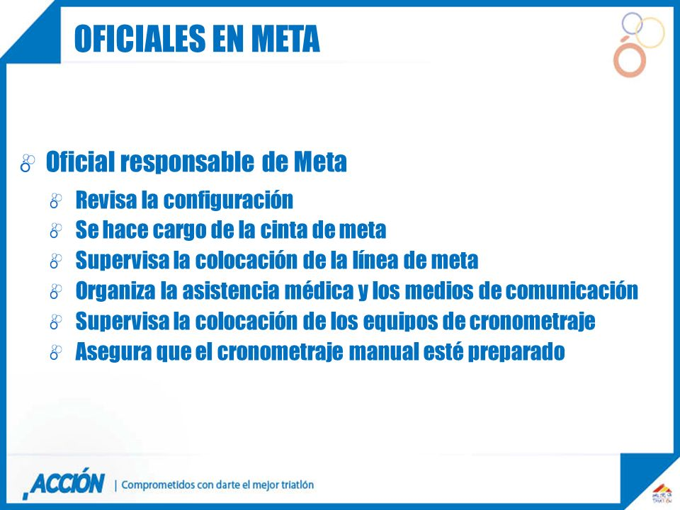 Oficial responsable de Meta Revisa la configuración Se hace cargo de la cinta de meta Supervisa la colocación de la línea de meta Organiza la asistenc