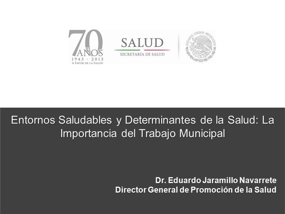 Entornos Saludables y Determinantes de la Salud: La Importancia del Trabajo Municipal Dr. Eduardo Jaramillo Navarrete Director General de Promoción de