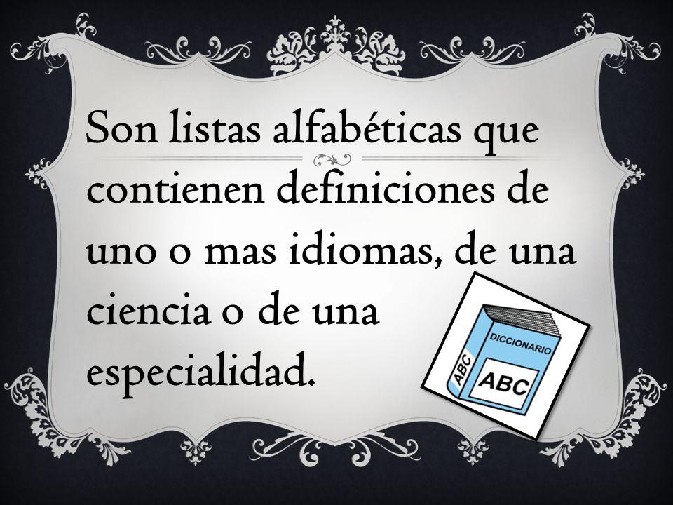 Son listas alfabéticas que contienen definiciones de uno o mas idiomas, de una ciencia o de una especialidad.