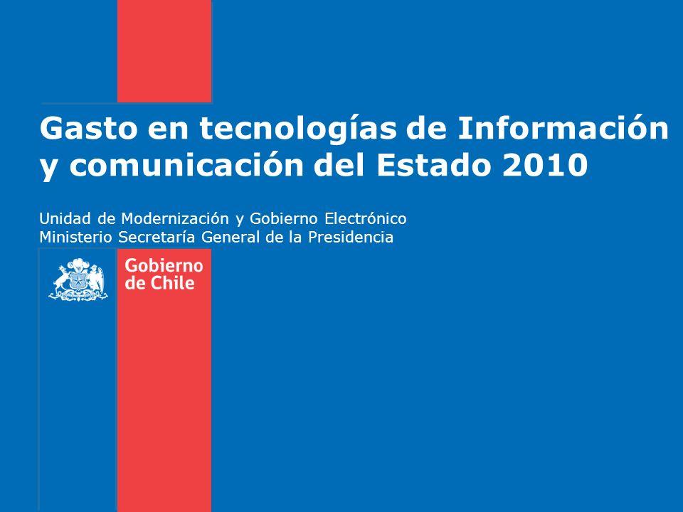 Gasto en tecnologías de Información y comunicación del Estado 2010 Unidad de Modernización y Gobierno Electrónico Ministerio Secretaría General de la Presidencia