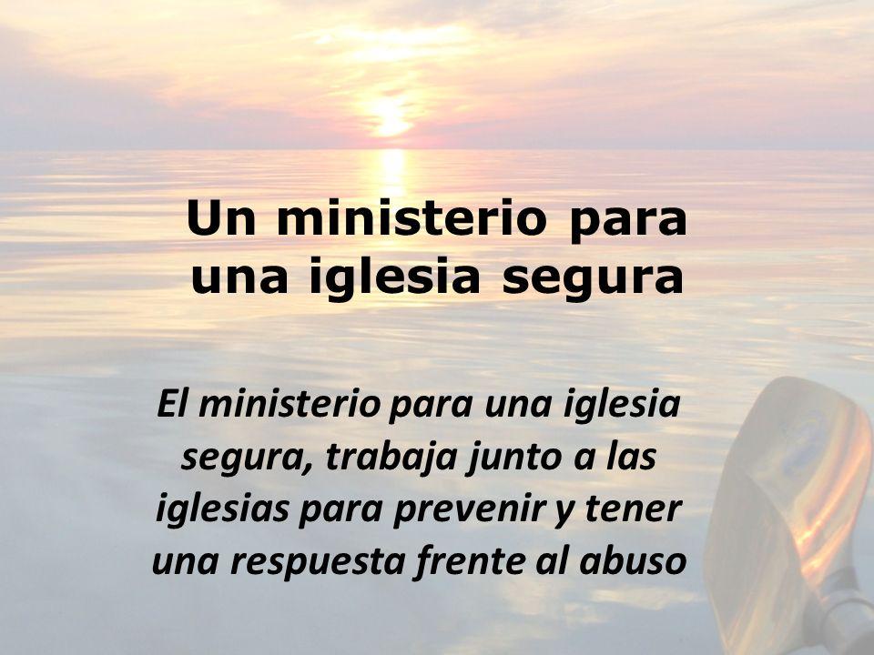 Un ministerio para una iglesia segura El ministerio para una iglesia segura, trabaja junto a las iglesias para prevenir y tener una respuesta frente a
