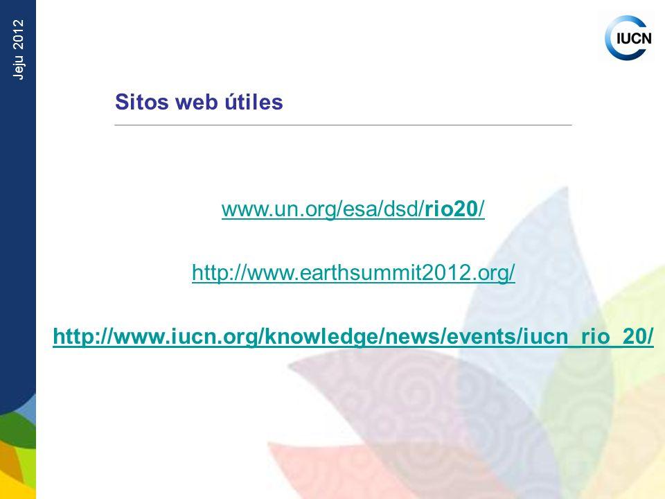 Jeju 2012 Sitos web útiles www.un.org/esa/dsd/rio20/ http://www.earthsummit2012.org/ http://www.iucn.org/knowledge/news/events/iucn_rio_20/