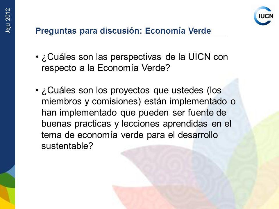 Jeju 2012 Preguntas para discusión: Economía Verde ¿Cuáles son las perspectivas de la UICN con respecto a la Economía Verde? ¿Cuáles son los proyectos