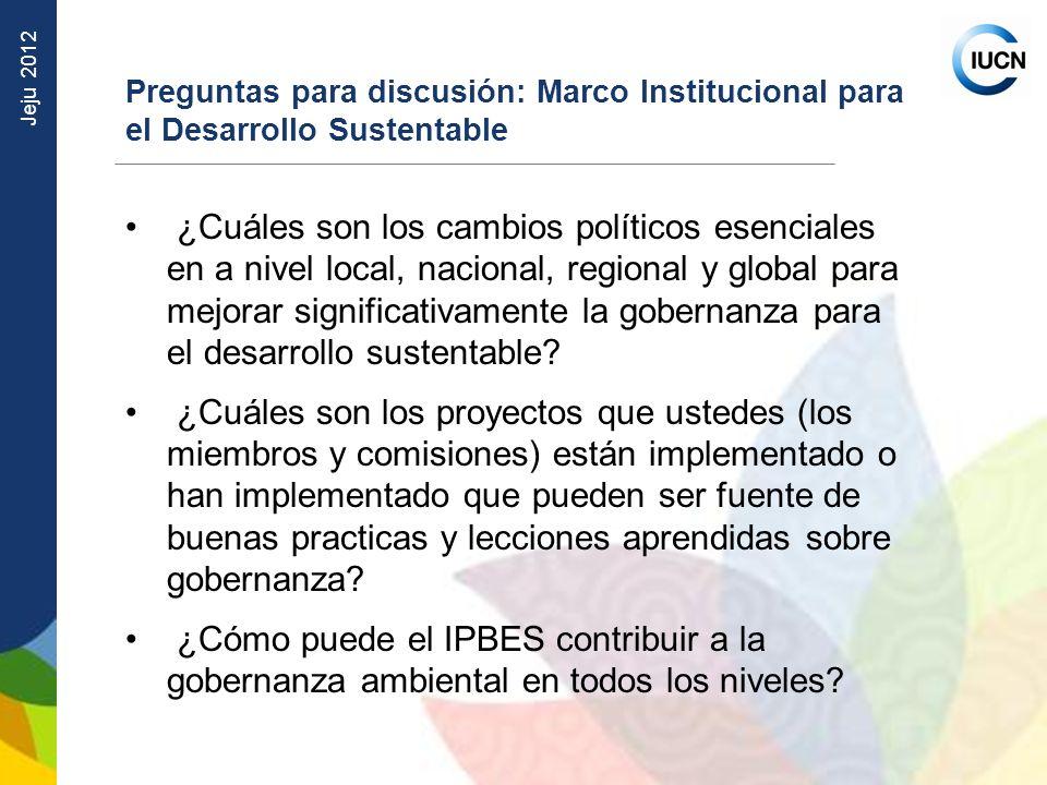 Jeju 2012 Preguntas para discusión: Marco Institucional para el Desarrollo Sustentable ¿Cuáles son los cambios políticos esenciales en a nivel local,