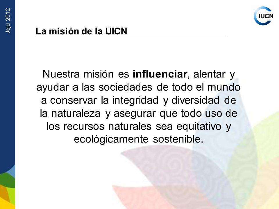Jeju 2012 La misión de la UICN Nuestra misión es influenciar, alentar y ayudar a las sociedades de todo el mundo a conservar la integridad y diversida
