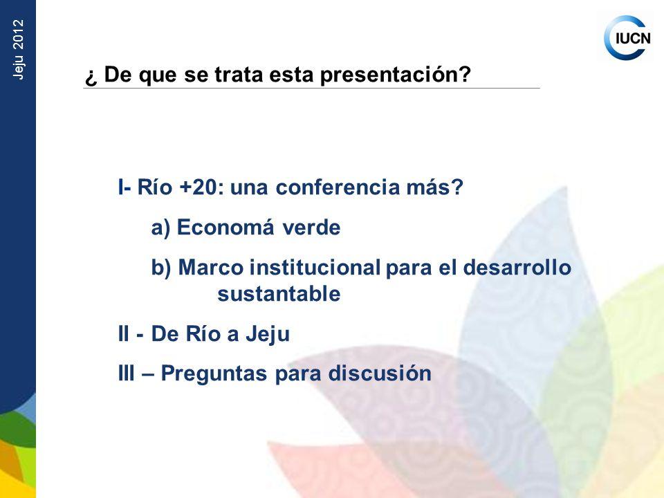 Jeju 2012 ¿ De que se trata esta presentación? I- Río +20: una conferencia más? a) Economá verde b) Marco institucional para el desarrollo sustantable