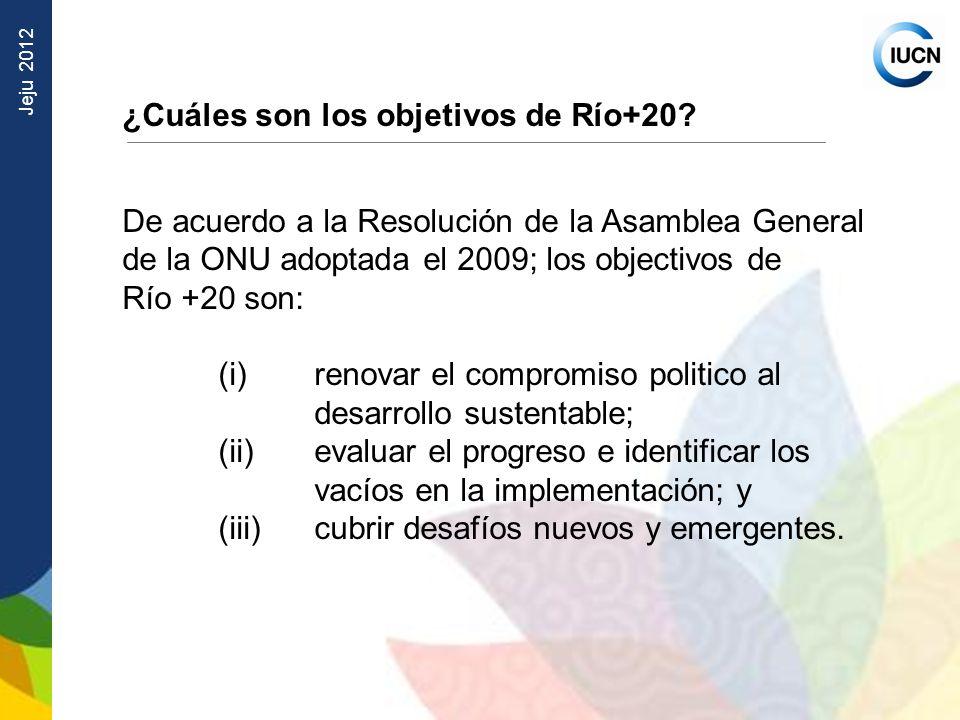 Jeju 2012 ¿Cuáles son los objetivos de Río+20? De acuerdo a la Resolución de la Asamblea General de la ONU adoptada el 2009; los objectivos de Río +20