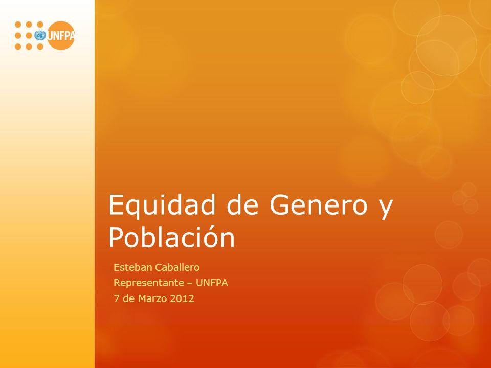 Equidad de Genero y Población Esteban Caballero Representante – UNFPA 7 de Marzo 2012