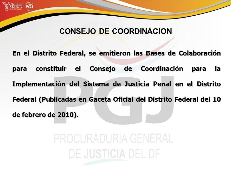 CONSEJO DE COORDINACION En el Distrito Federal, se emitieron las Bases de Colaboración para constituir el Consejo de Coordinación para la Implementación del Sistema de Justicia Penal en el Distrito Federal (Publicadas en Gaceta Oficial del Distrito Federal del 10 de febrero de 2010).
