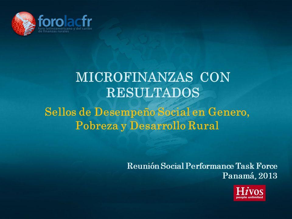 MICROFINANZAS CON RESULTADOS Sellos de Desempeño Social en Genero, Pobreza y Desarrollo Rural Reunión Social Performance Task Force Panamá, 2013