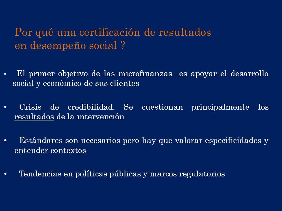 Por qué una certificación de resultados en desempeño social ? El primer objetivo de las microfinanzas es apoyar el desarrollo social y económico de su