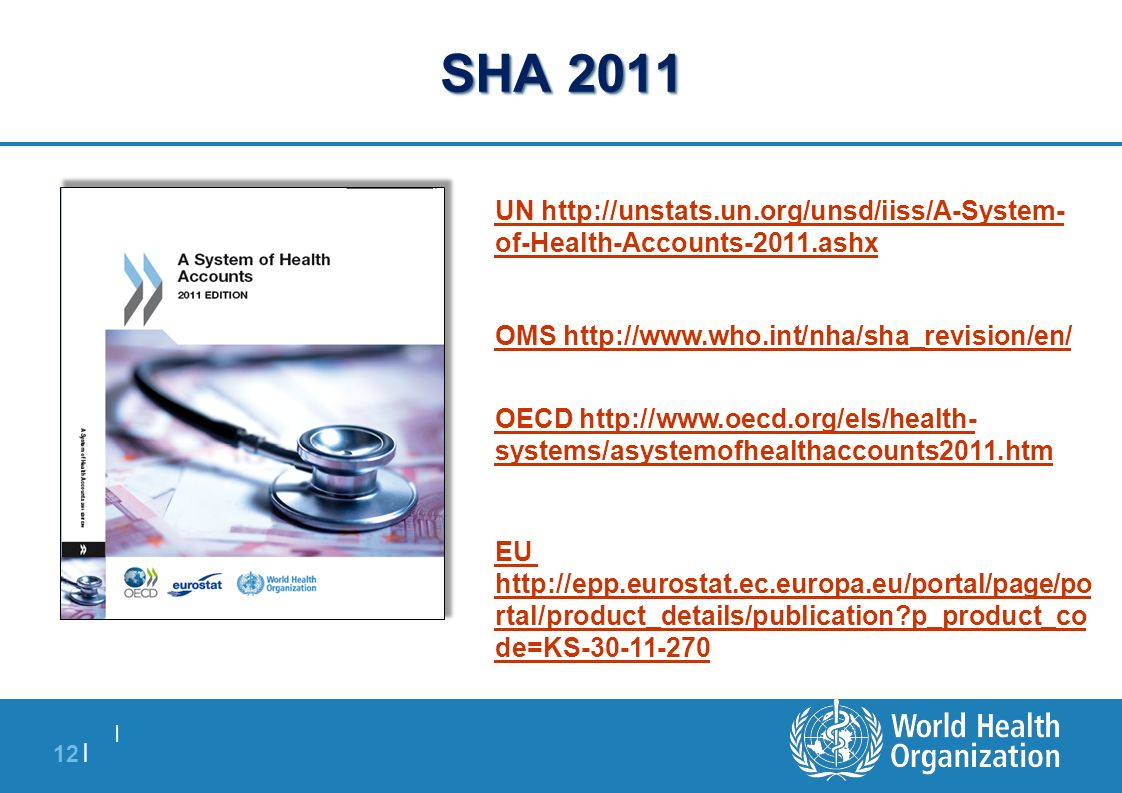  12   SHA 2011 UN http://unstats.un.org/unsd/iiss/A-System- of-Health-Accounts-2011.ashx OMS http://www.who.int/nha/sha_revision/en/ OECD http://www.