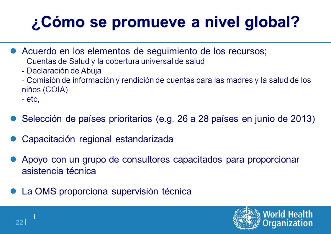   22   ¿Cómo se promueve a nivel global? Acuerdo en los elementos de seguimiento de los recursos; - Cuentas de Salud y la cobertura universal de salud