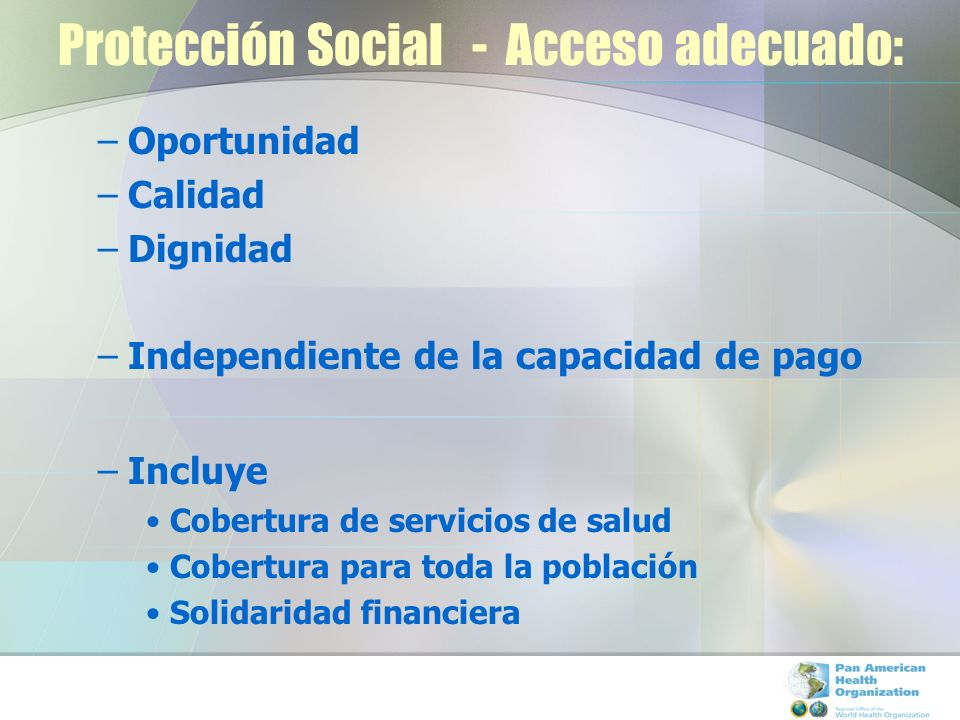 Protección Social - Acceso adecuado: –Oportunidad –Calidad –Dignidad –Independiente de la capacidad de pago –Incluye Cobertura de servicios de salud C