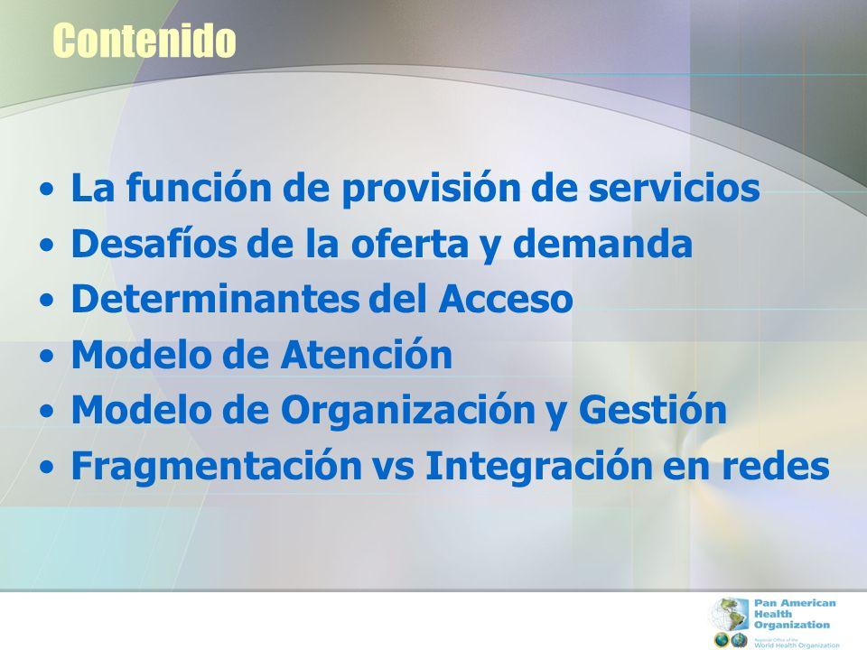 Contenido La función de provisión de servicios Desafíos de la oferta y demanda Determinantes del Acceso Modelo de Atención Modelo de Organización y Ge