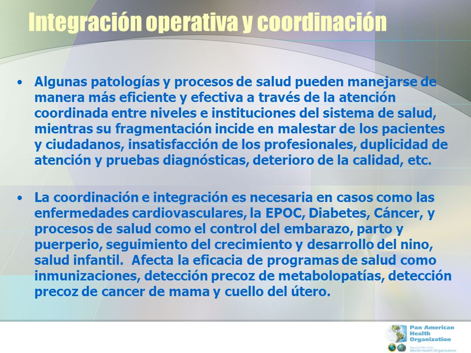 Integración operativa y coordinación Algunas patologías y procesos de salud pueden manejarse de manera más eficiente y efectiva a través de la atenció