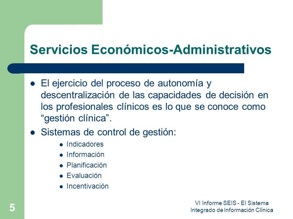 VI Informe SEIS - El Sistema Integrado de Información Clínica 6 Servicios Económicos-Administrativos La interrelación la Dirección de las Instituciones Sanitarias y la Unidad de Gestión Clínica, son: – Acuerdo de Gestión Clínica – Presupuesto Clínico – Contabilidad Analítica o Gestión Analítica