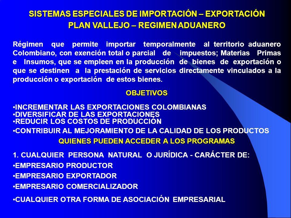 SISTEMAS ESPECIALES DE IMPORTACIÓN – EXPORTACIÓN PLAN VALLEJO – REGIMEN ADUANERO Régimen que permite importar temporalmente al territorio aduanero Colombiano, con exención total o parcial de impuestos; Materias Primas e Insumos, que se empleen en la producción de bienes de exportación o que se destinen a la prestación de servicios directamente vinculados a la producción o exportación de estos bienes.OBJETIVOS INCREMENTAR LAS EXPORTACIONES COLOMBIANAS DIVERSIFICAR DE LAS EXPORTACIONES REDUCIR LOS COSTOS DE PRODUCCIÓN CONTRIBUIR AL MEJORAMIENTO DE LA CALIDAD DE LOS PRODUCTOS QUIENES PUEDEN ACCEDER A LOS PROGRAMAS 1.