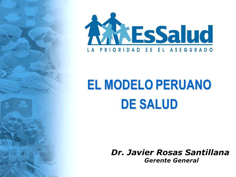 Dr. Javier Rosas Santillana Gerente General EL MODELO PERUANO DE SALUD