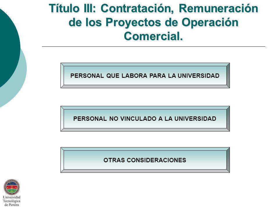 PERSONAL NO VINCULADO A LA UNIVERSIDAD PERSONAL QUE LABORA PARA LA UNIVERSIDAD OTRAS CONSIDERACIONES Título III: Contratación, Remuneración de los Proyectos de Operación Comercial.
