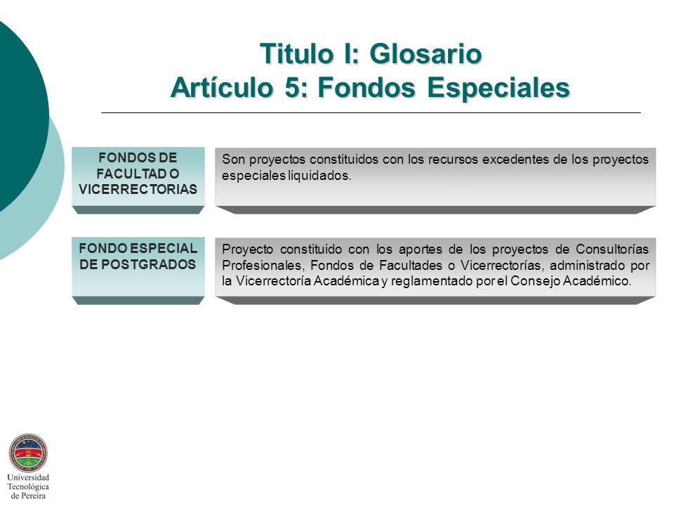 Titulo I: Glosario Artículo 5: Fondos Especiales FONDOS DE FACULTAD O VICERRECTORIAS Son proyectos constituidos con los recursos excedentes de los proyectos especiales liquidados.