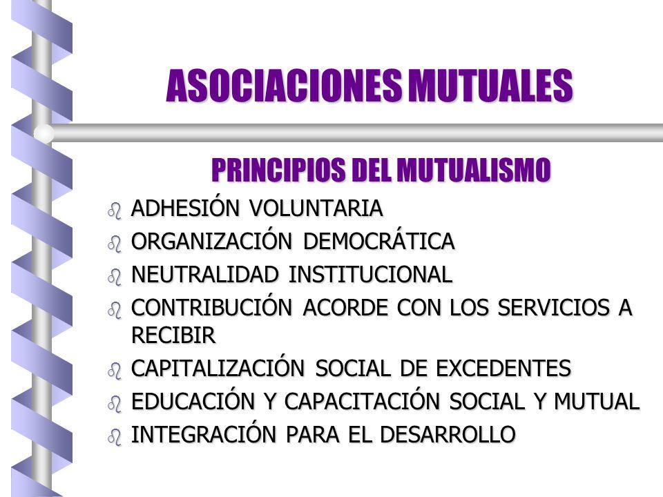 ASOCIACIONES MUTUALES PRINCIPIOS DEL MUTUALISMO b ADHESIÓN VOLUNTARIA b ORGANIZACIÓN DEMOCRÁTICA b NEUTRALIDAD INSTITUCIONAL b CONTRIBUCIÓN ACORDE CON LOS SERVICIOS A RECIBIR b CAPITALIZACIÓN SOCIAL DE EXCEDENTES b EDUCACIÓN Y CAPACITACIÓN SOCIAL Y MUTUAL b INTEGRACIÓN PARA EL DESARROLLO