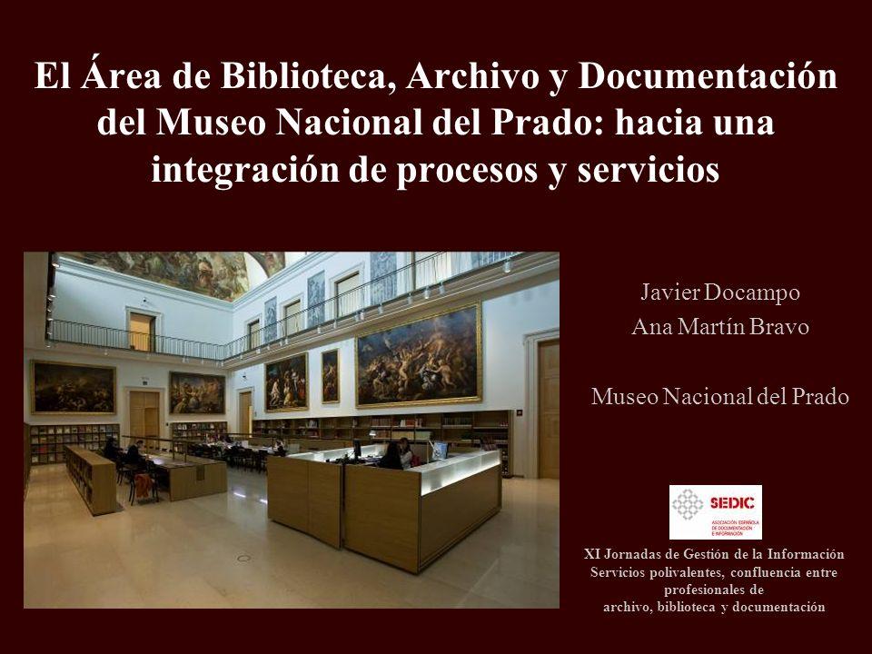 El Área de Biblioteca, Archivo y Documentación del Museo Nacional del Prado: hacia una integración de procesos y servicios Javier Docampo Ana Martín B