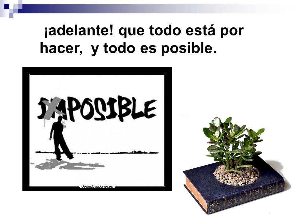 ¡adelante! que todo está por hacer, y todo es posible.