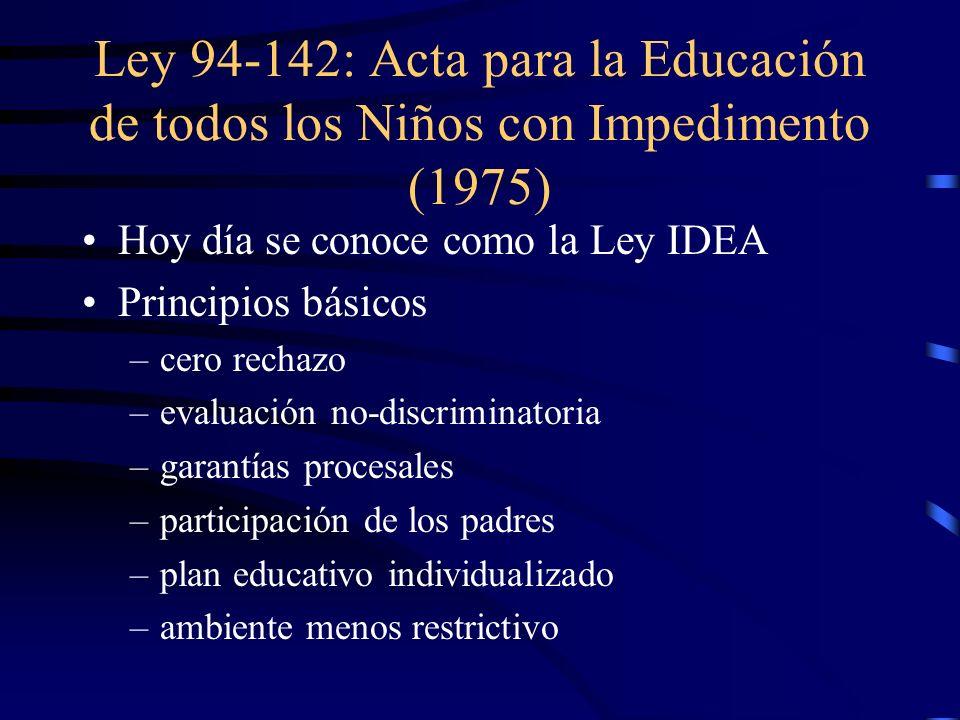 Ley 94-142: Acta para la Educación de todos los Niños con Impedimento (1975) Hoy día se conoce como la Ley IDEA Principios básicos –c–cero rechazo –e–evaluación no-discriminatoria –g–garantías procesales –p–participación de los padres –p–plan educativo individualizado –a–ambiente menos restrictivo