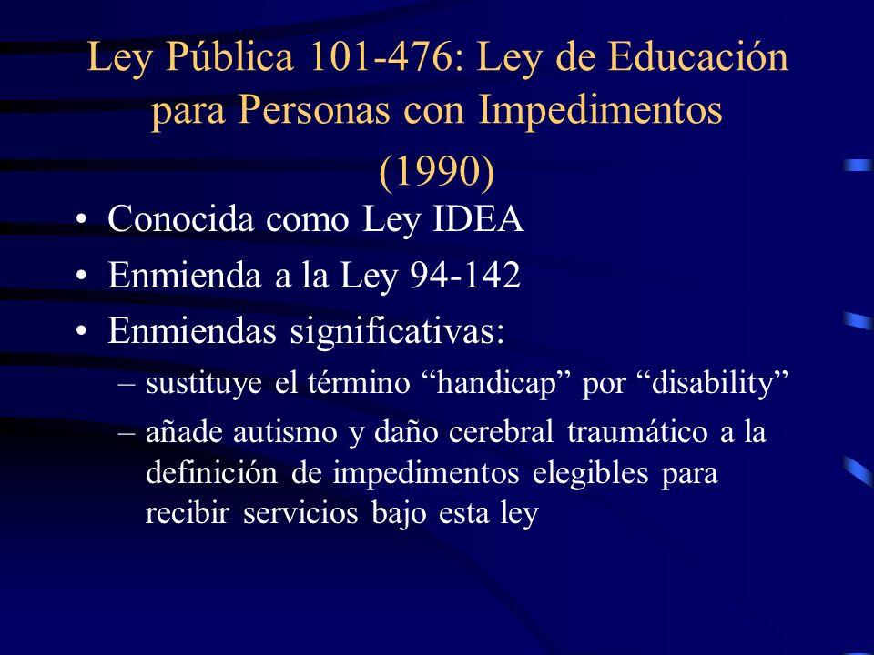 Ley Pública 101-476: Ley de Educación para Personas con Impedimentos (1990) Conocida como Ley IDEA Enmienda a la Ley 94-142 Enmiendas significativas: –sustituye el término handicap por disability –añade autismo y daño cerebral traumático a la definición de impedimentos elegibles para recibir servicios bajo esta ley