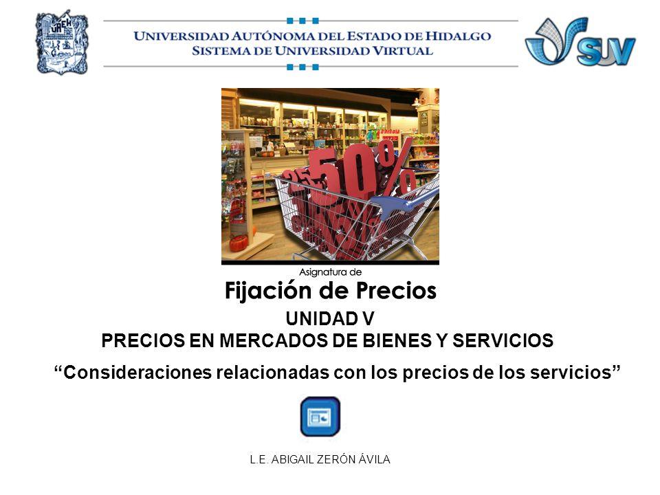 L.E. ABIGAIL ZERÓN ÁVILA Consideraciones relacionadas con los precios de los servicios UNIDAD V PRECIOS EN MERCADOS DE BIENES Y SERVICIOS
