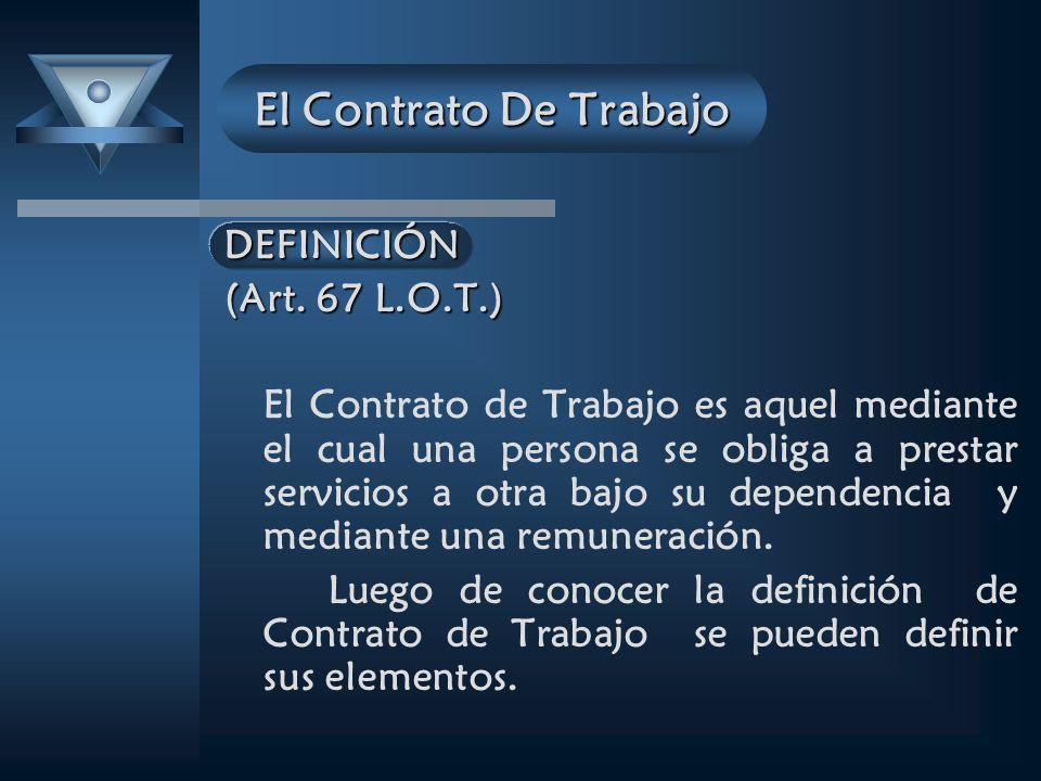 El Contrato De Trabajo DEFINICIÓN (Art. 67 L.O.T.) El Contrato de Trabajo es aquel mediante el cual una persona se obliga a prestar servicios a otra b